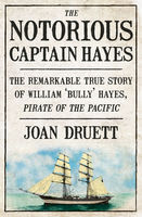 The Notorious Captain Hayes: The Remarkable True Story of The Pirate of The Pacific, Joan Druett