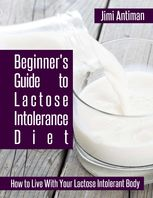 Beginner's Guide to Lactose Intolerance Diet: How to Live With Your Lactose Intolerant Body, Jimi Antiman