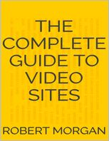 Complete Guide to Video Sites, Robert Morgan