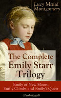 The Complete Emily Starr Trilogy: Emily of New Moon, Emily Climbs and Emily's Quest (Unabridged), Lucy Maud Montgomery