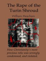 The Rape of the Turin Shroud: How Christianity's most precious relic was wrongly condemned, and violated, William Meacham