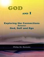 God and I: Exploring the Connections Between God, Self and Ego, Philip St.Romain