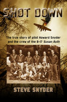 SHOT DOWN: The true story of pilot Howard Snyder and the crew of the B-17 Susan Ruth, Steve Snyder
