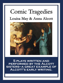 Comic Tragedies / Written by 'Jo' and 'Meg' and Acted by The 'Little Women', Louisa May Alcott
