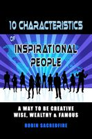 10 Characteristics of Inspirational People: A Way to Be Creative, Wise, Wealthy & Famous, Robin Sacredfire