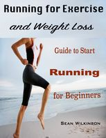Running for Exercise and Weight Loss : Guide to Start Running for Beginners, Sean Wilkinson