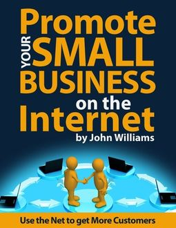 Promote Your Small Business On the Internet – Use the Net to Get More Customers, John Williams