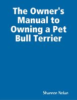 Owner's Manual to Owning a Pet Bull Terrier, Shannon Nolan
