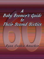 A Baby Boomer's Guide to Their Second Sixties, Ryan Custer Amacher