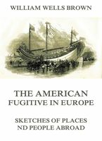 The American Fugitive In Europe - Sketches Of Places And People Abroad, William Wells Brown