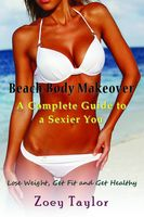 Beach Body Makeover: A Complete Guide to a Sexier You, Zoey Taylor