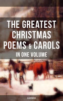 The Greatest Christmas Poems & Carols in One Volume (Illustrated), Alfred Tennyson, Emily Dickinson, Henry Wadsworth Longfellow, James, John Milton, Joseph Rudyard Kipling, Robert Louis Stevenson, Samuel Taylor Coleridge, Sara Teasdale, Thomas Hardy, Walter Scott, William Butler Yeats, William Makepeace Thackeray, Willia