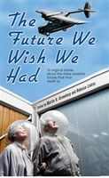 The Future We Wish We Had, Alan L.Lickiss, Annie Reed, Brenda Cooper, Dave Freer, Dean Wesley Smith, Esther Friesner, Irene Radfor, James Patrick Kelly, Julie Hyzy, Kevin Anderson, Lisanne Norman, Loren L.Coleman, Martin H Greenberg, Mike Resnick, P.R.Frost, Sarah A.Hoyt