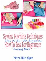 Sewing Machine Techniques: How To Sew For Beginners, Mary Kay Hunziger
