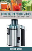 Selecting The Perfect Juicer, Sheldon Wright