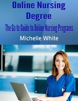Online Nursing Degree: The Go to Guide to Online Nursing Programs, Michelle White