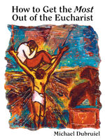 How to Get the Most Out of the Eucharist, Michael Dubruiel