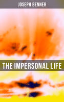 The Impersonal Life: The Book of Life, God, Consciousness, Intelligence, Will, Thinking and Creating (New Thought Edition – Secret Library), Joseph Benner