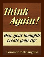 Think Again! How Your Thoughts Create Your Life, Sommer Matriangello
