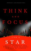 Think and Focus Like a Star: Boost Yourself and Discover How to Excel, Win and Be Famous, Robin Sacredfire