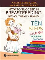 How to Succeed in Breastfeeding Without Really Trying, or Ten Steps to Laugh Your Way Through, Natasha Shur, Paulina Shur