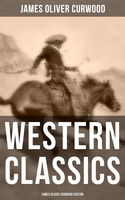 WESTERN CLASSICS: James Oliver Curwood Edition, James Oliver Curwood