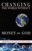 Changing the World Without Money or God: A Mindful Journey into Consciousness and Free Thought, Charles Rentz