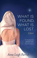What is Found, What is Lost, Anne Leigh Parrish