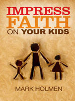 Impress Faith on Your Kids, Mark Holmen