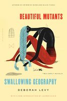 Beautiful Mutants and Swallowing Geography, Deborah Levy
