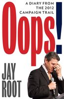 Oops! (A Diary from the 2012 Campaign Trail), Jay Root