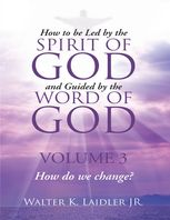 How to Be Led By the Spirit of God and Guided By the Word of God: Volume 3 How Do We Change?, Walter K.Laidler Jr