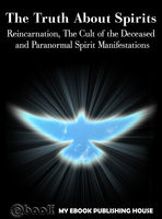 The Truth About Spirits: Reincarnation, The Cult of the Deceased and Paranormal Spirit Manifestations, My Ebook Publishing House
