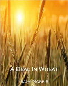 A Deal in Wheat and Other Stories of the New and Old West, Frank Norris
