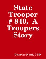 State Trooper # 840, A Troopers Story, Charles Neuf CPP