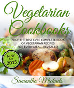Vegetarian Cookbooks: 70 Of The Best Ever Complete Book of Vegetarian Recipes for Every MealRevealed!, Samantha Michaels